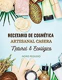 Recetario de Cosmética Artesanal Casera Natural & Ecológica: Manual Avanzado de más de 300 Páginas para Aprender a Elaborar tus Propios Productos del Cuidado Personal desde tu Cas